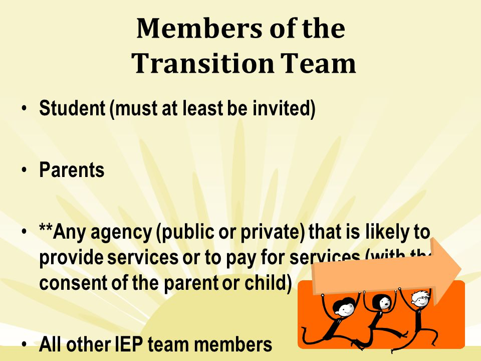 Members of the Transition Team Student (must at least be invited) Parents **Any agency (public or private) that is likely to provide services or to pa