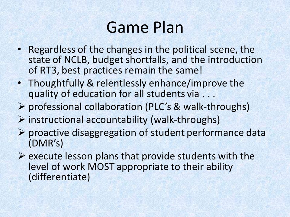 Game Plan Regardless of the changes in the political scene, the state of NCLB, budget shortfalls, and the introduction of RT3, best practices remain the same.
