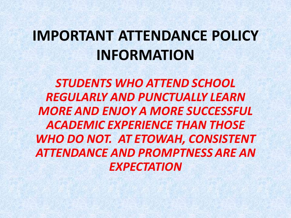 IMPORTANT ATTENDANCE POLICY INFORMATION STUDENTS WHO ATTEND SCHOOL REGULARLY AND PUNCTUALLY LEARN MORE AND ENJOY A MORE SUCCESSFUL ACADEMIC EXPERIENCE