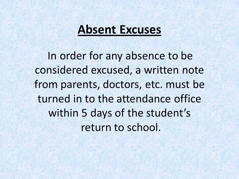 Absent Excuses In order for any absence to be considered excused, a written note from parents, doctors, etc.