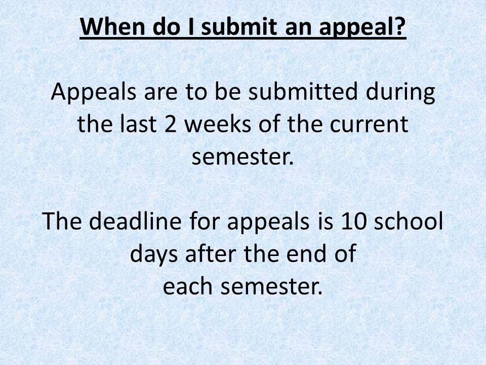 When do I submit an appeal? Appeals are to be submitted during the last 2 weeks of the current semester. The deadline for appeals is 10 school days af