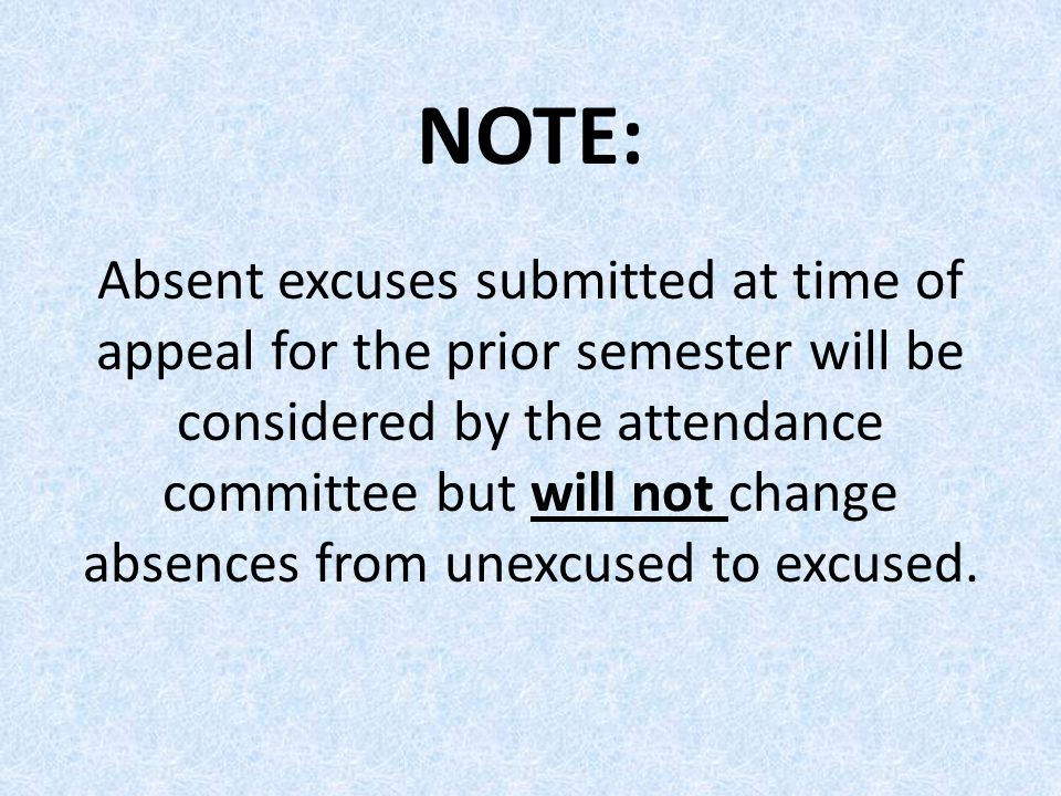 NOTE: Absent excuses submitted at time of appeal for the prior semester will be considered by the attendance committee but will not change absences from unexcused to excused.