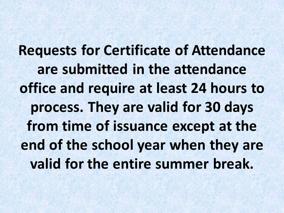 Requests for Certificate of Attendance are submitted in the attendance office and require at least 24 hours to process.