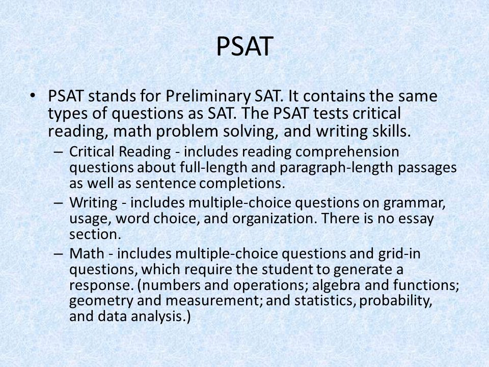PSAT PSAT stands for Preliminary SAT. It contains the same types of questions as SAT. The PSAT tests critical reading, math problem solving, and writi
