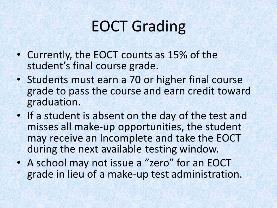 EOCT Grading Currently, the EOCT counts as 15% of the student's final course grade. Students must earn a 70 or higher final course grade to pass the c