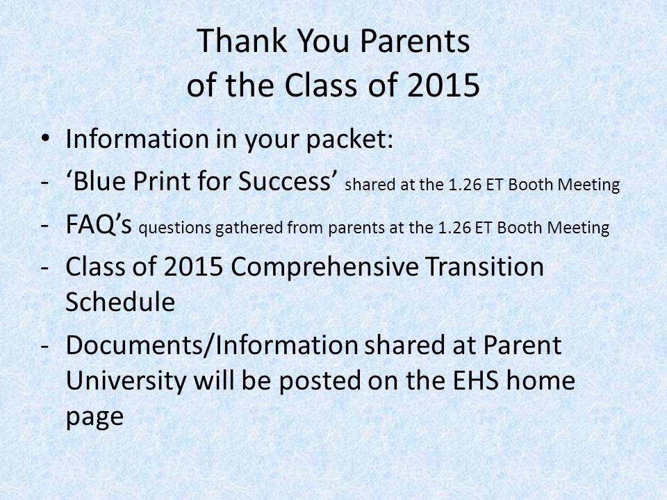 Thank You Parents of the Class of 2015 Information in your packet: -'Blue Print for Success' shared at the 1.26 ET Booth Meeting -FAQ's questions gathered from parents at the 1.26 ET Booth Meeting -Class of 2015 Comprehensive Transition Schedule -Documents/Information shared at Parent University will be posted on the EHS home page