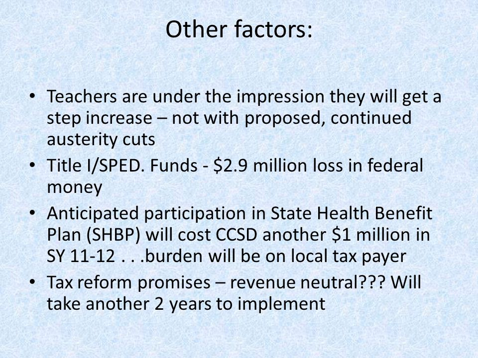 Other factors: Teachers are under the impression they will get a step increase – not with proposed, continued austerity cuts Title I/SPED. Funds - $2.