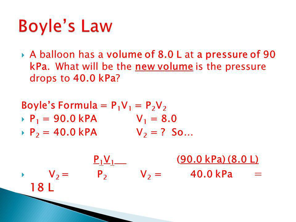  A balloon has a volume of 8.0 L at a pressure of 90 kPa. What will be the new volume is the pressure drops to 40.0 kPa? Boyle's Formula = P 1 V 1 =