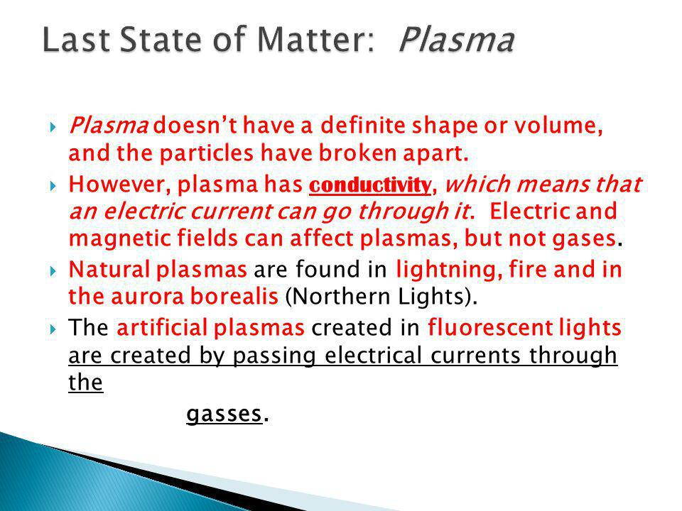  Plasma doesn't have a definite shape or volume, and the particles have broken apart.  However, plasma has conductivity, which means that an electri