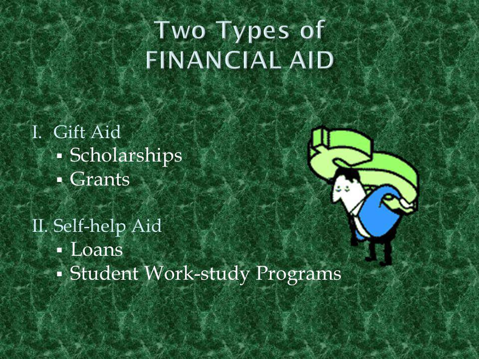 I.Gift Aid  Scholarships  Grants II. Self-help Aid  Loans  Student Work-study Programs