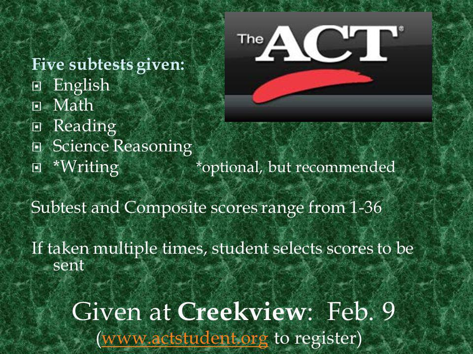 3 Subtests given: Critical Reading Math Writing Scores range from 200-800 If taken multiple times, student selects scores to be sent Given at Creekview : March 9 www.collegeboard.orgwww.collegeboard.org to register