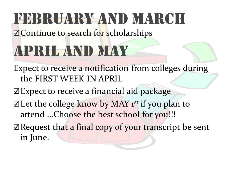 February and March Continue to search for scholarships April and May Expect to receive a notification from colleges during the FIRST WEEK IN APRIL Exp