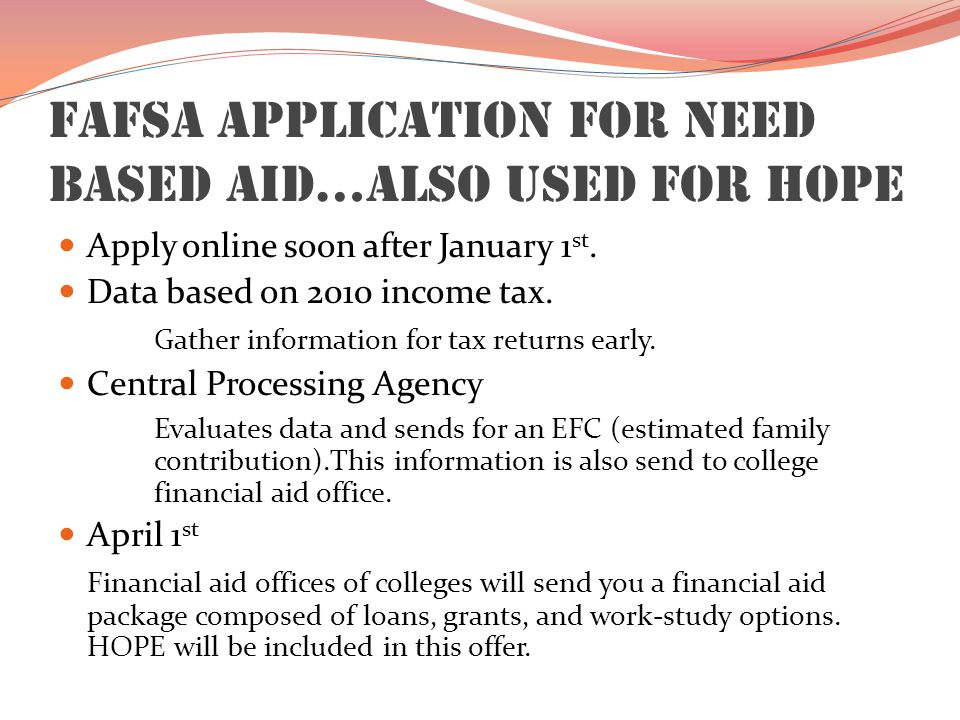 FAFSA Application for Need Based Aid…Also used for HOPE Apply online soon after January 1 st. Data based on 2010 income tax. Gather information for ta