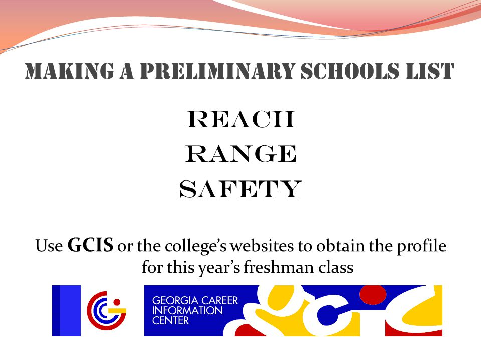 Making a preliminary schools list Reach Range Safety Use GCIS or the college's websites to obtain the profile for this year's freshman class