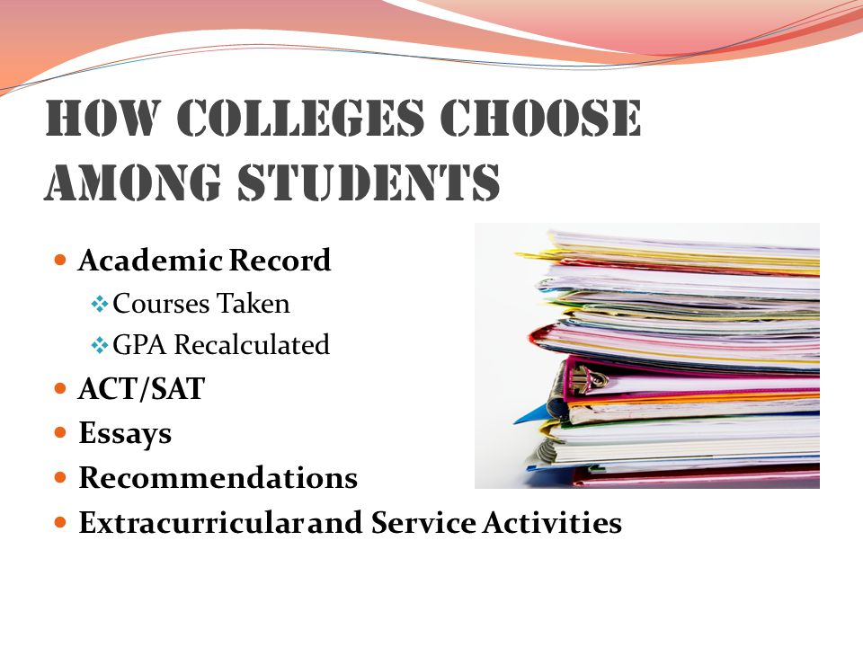 How Colleges Choose Among Students Academic Record  Courses Taken  GPA Recalculated ACT/SAT Essays Recommendations Extracurricular and Service Activities