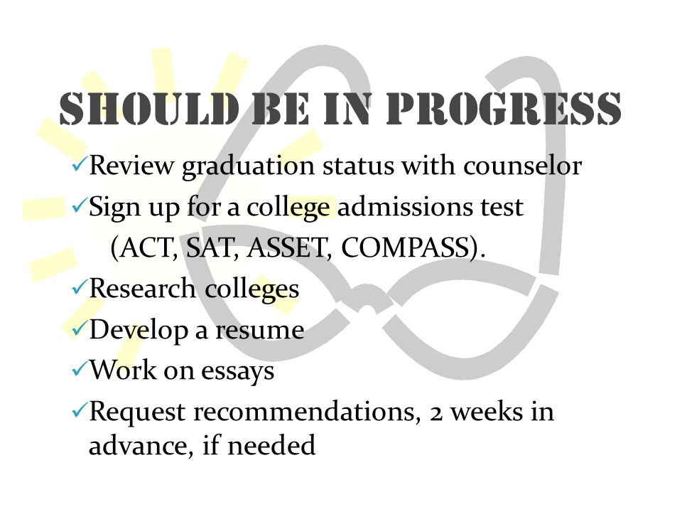 Should be In Progress Review graduation status with counselor Sign up for a college admissions test (ACT, SAT, ASSET, COMPASS).