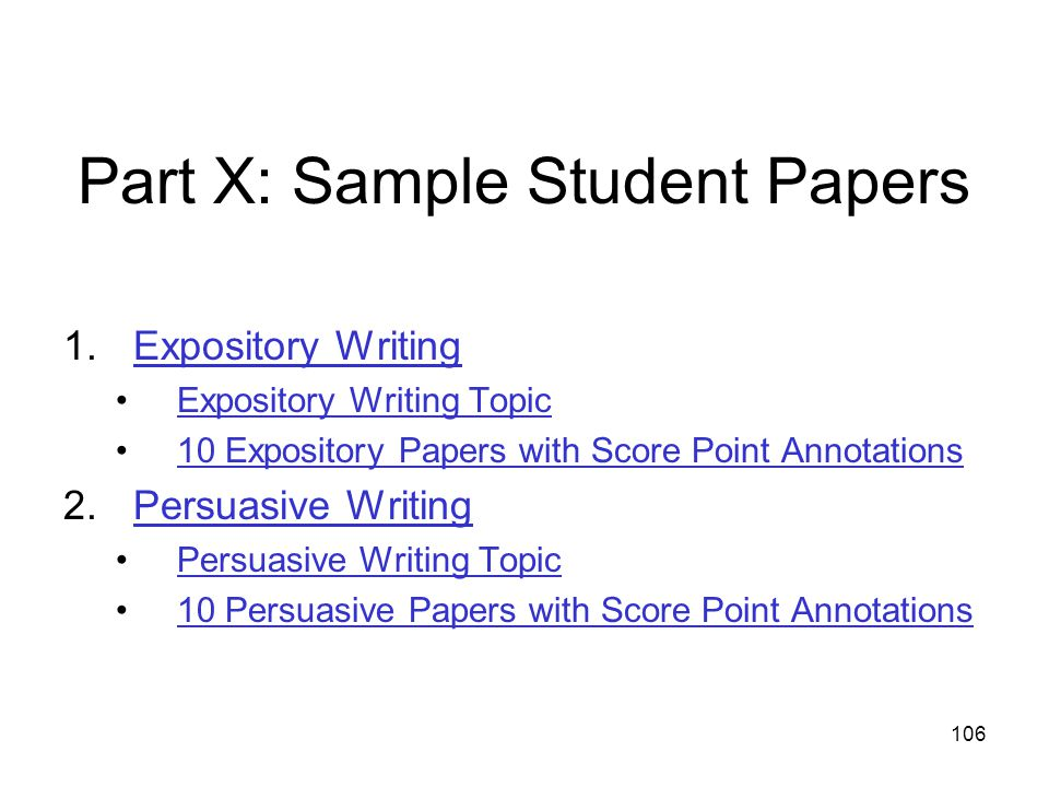 106 Part X: Sample Student Papers 1.Expository WritingExpository Writing Expository Writing Topic 10 Expository Papers with Score Point Annotations 2.Persuasive WritingPersuasive Writing Persuasive Writing Topic 10 Persuasive Papers with Score Point Annotations