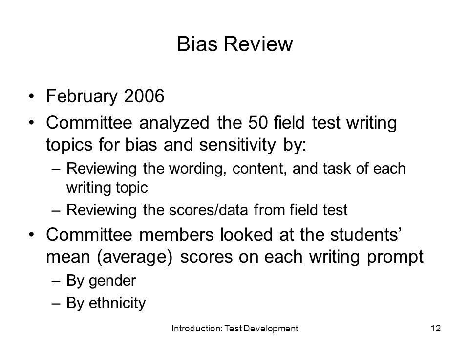 Introduction: Test Development12 Bias Review February 2006 Committee analyzed the 50 field test writing topics for bias and sensitivity by: –Reviewing the wording, content, and task of each writing topic –Reviewing the scores/data from field test Committee members looked at the students' mean (average) scores on each writing prompt –By gender –By ethnicity