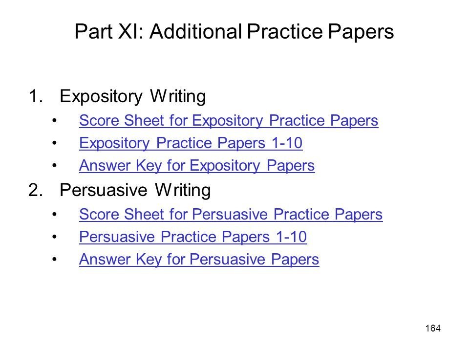 164 Part XI: Additional Practice Papers 1.Expository Writing Score Sheet for Expository Practice Papers Expository Practice Papers 1-10 Answer Key for Expository Papers 2.Persuasive Writing Score Sheet for Persuasive Practice Papers Persuasive Practice Papers 1-10 Answer Key for Persuasive Papers