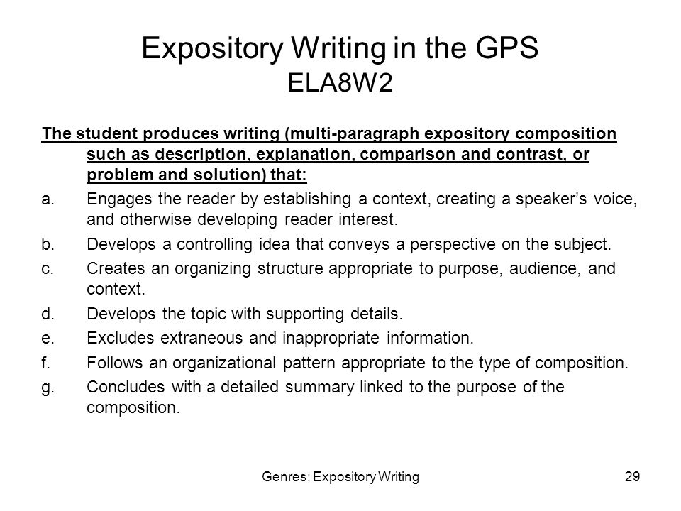 Genres: Expository Writing29 Expository Writing in the GPS ELA8W2 The student produces writing (multi-paragraph expository composition such as description, explanation, comparison and contrast, or problem and solution) that: a.Engages the reader by establishing a context, creating a speaker's voice, and otherwise developing reader interest.