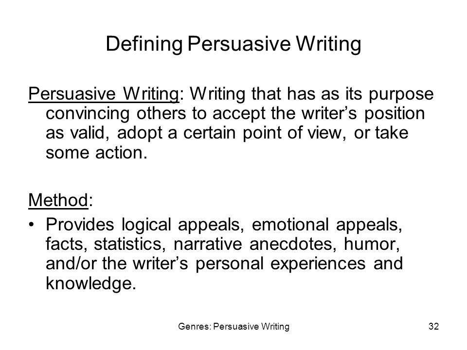 Genres: Persuasive Writing32 Defining Persuasive Writing Persuasive Writing: Writing that has as its purpose convincing others to accept the writer's position as valid, adopt a certain point of view, or take some action.