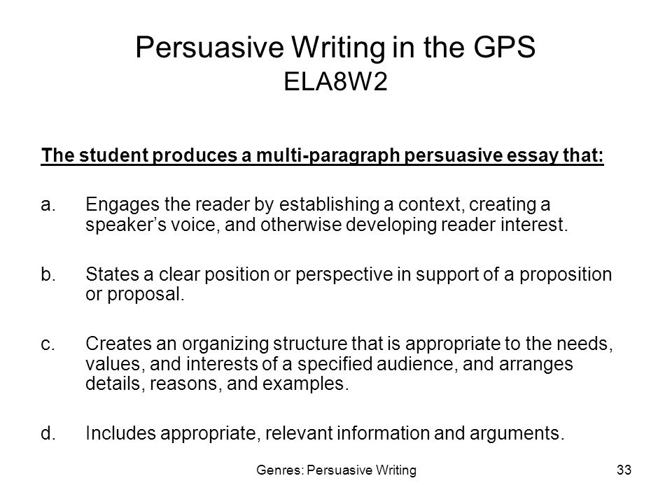 Genres: Persuasive Writing33 Persuasive Writing in the GPS ELA8W2 The student produces a multi-paragraph persuasive essay that: a.Engages the reader by establishing a context, creating a speaker's voice, and otherwise developing reader interest.