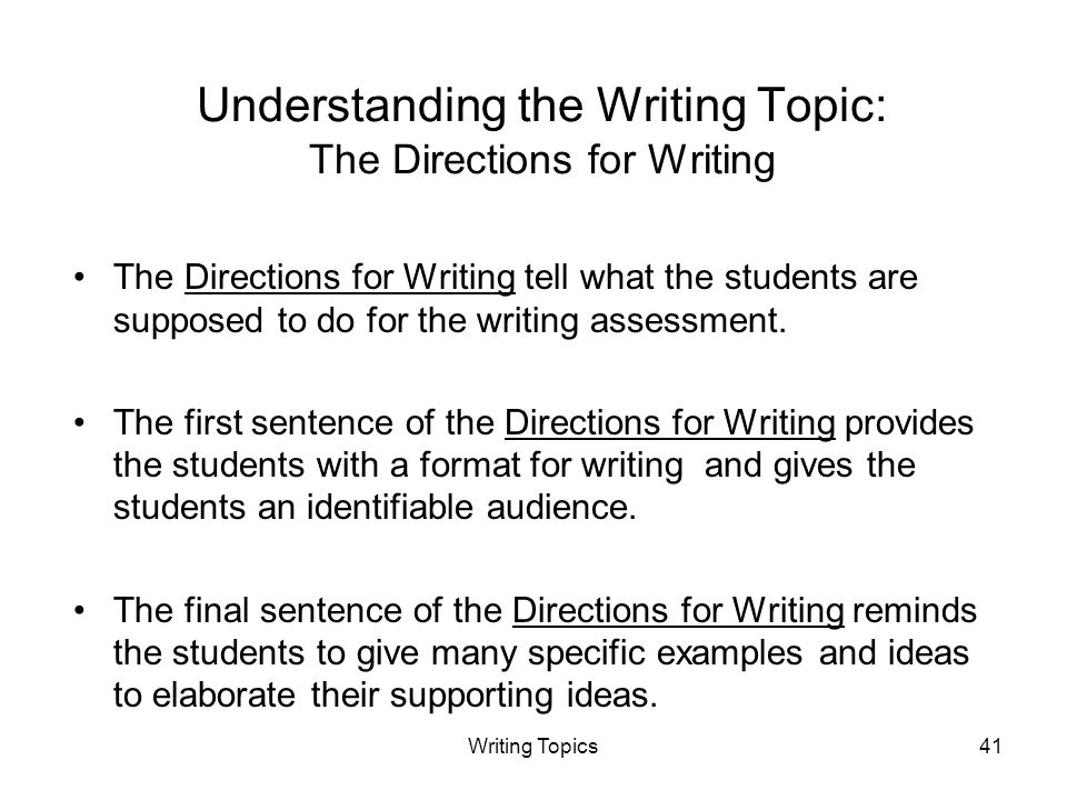 Writing Topics41 Understanding the Writing Topic: The Directions for Writing The Directions for Writing tell what the students are supposed to do for the writing assessment.