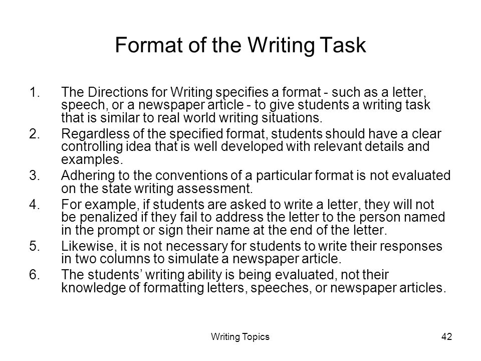 Writing Topics42 Format of the Writing Task 1.The Directions for Writing specifies a format - such as a letter, speech, or a newspaper article - to give students a writing task that is similar to real world writing situations.