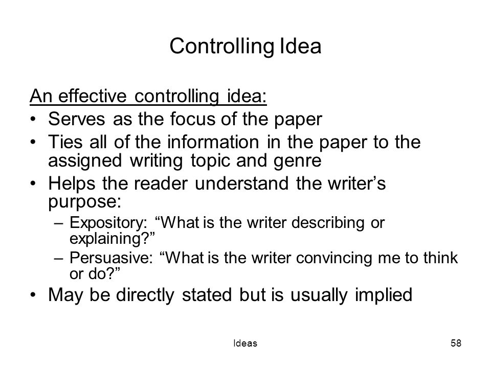 Ideas58 Controlling Idea An effective controlling idea: Serves as the focus of the paper Ties all of the information in the paper to the assigned writing topic and genre Helps the reader understand the writer's purpose: –Expository: What is the writer describing or explaining –Persuasive: What is the writer convincing me to think or do May be directly stated but is usually implied