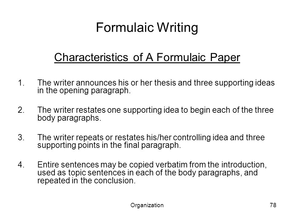 Organization78 Formulaic Writing Characteristics of A Formulaic Paper 1.The writer announces his or her thesis and three supporting ideas in the opening paragraph.