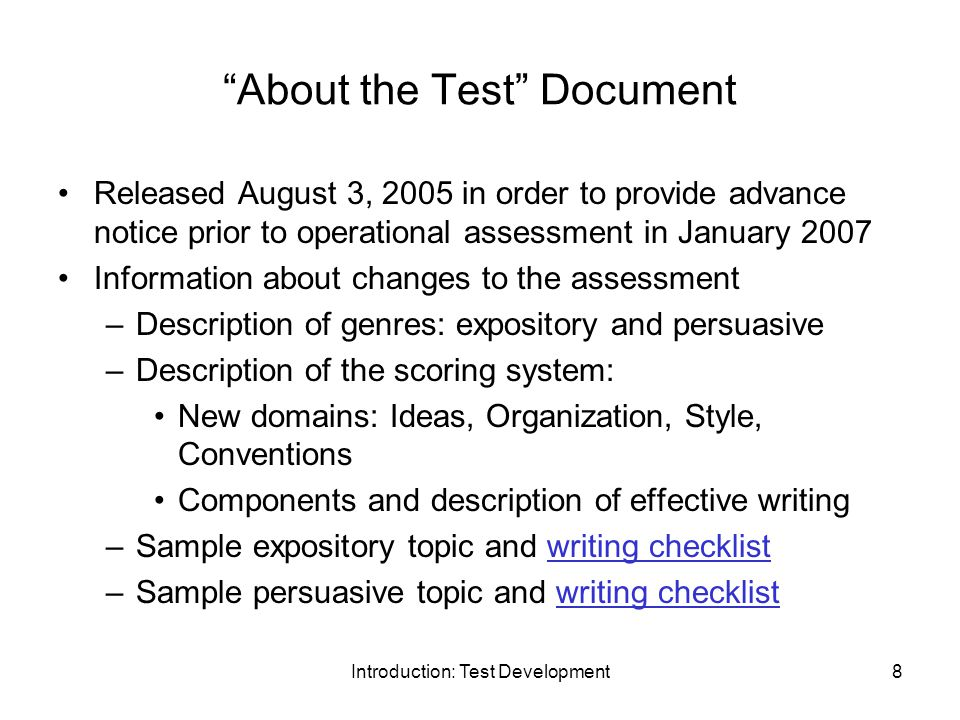 Introduction: Test Development8 About the Test Document Released August 3, 2005 in order to provide advance notice prior to operational assessment in January 2007 Information about changes to the assessment –Description of genres: expository and persuasive –Description of the scoring system: New domains: Ideas, Organization, Style, Conventions Components and description of effective writing –Sample expository topic and writing checklistwriting checklist –Sample persuasive topic and writing checklistwriting checklist