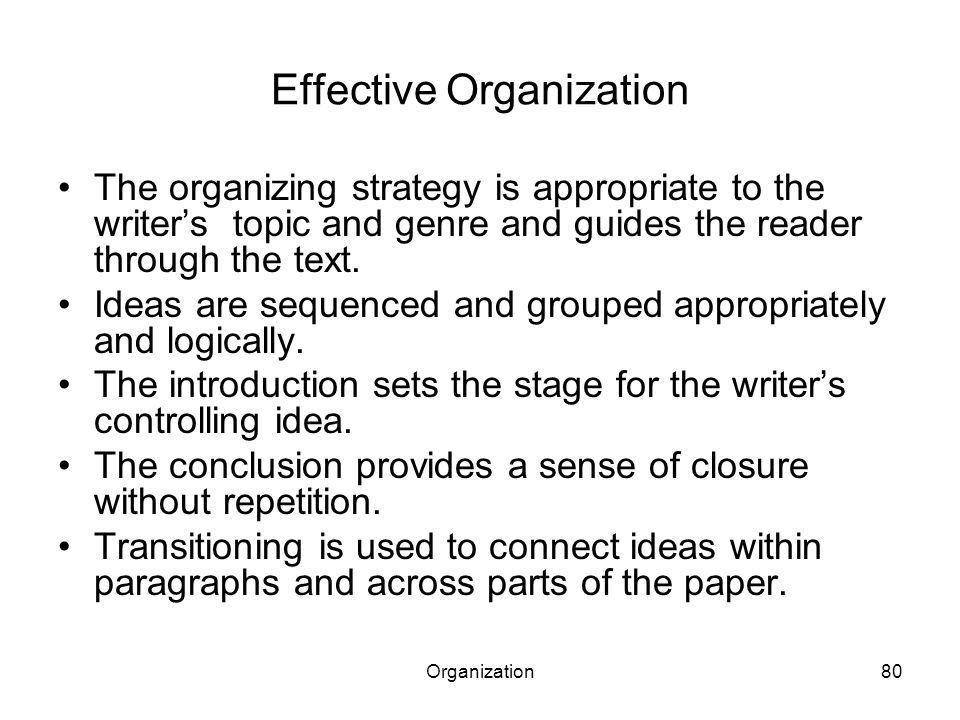 Organization80 Effective Organization The organizing strategy is appropriate to the writer's topic and genre and guides the reader through the text.