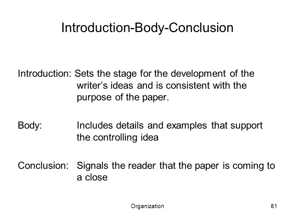 Organization81 Introduction-Body-Conclusion Introduction: Sets the stage for the development of the writer's ideas and is consistent with the purpose of the paper.