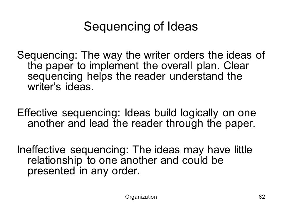 Organization82 Sequencing of Ideas Sequencing: The way the writer orders the ideas of the paper to implement the overall plan.