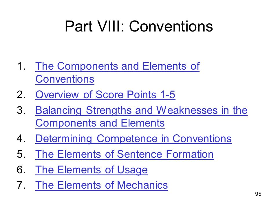 95 Part VIII: Conventions 1.The Components and Elements of ConventionsThe Components and Elements of Conventions 2.Overview of Score Points 1-5Overview of Score Points 1-5 3.Balancing Strengths and Weaknesses in the Components and ElementsBalancing Strengths and Weaknesses in the Components and Elements 4.Determining Competence in ConventionsDetermining Competence in Conventions 5.The Elements of Sentence FormationThe Elements of Sentence Formation 6.The Elements of UsageThe Elements of Usage 7.The Elements of MechanicsThe Elements of Mechanics