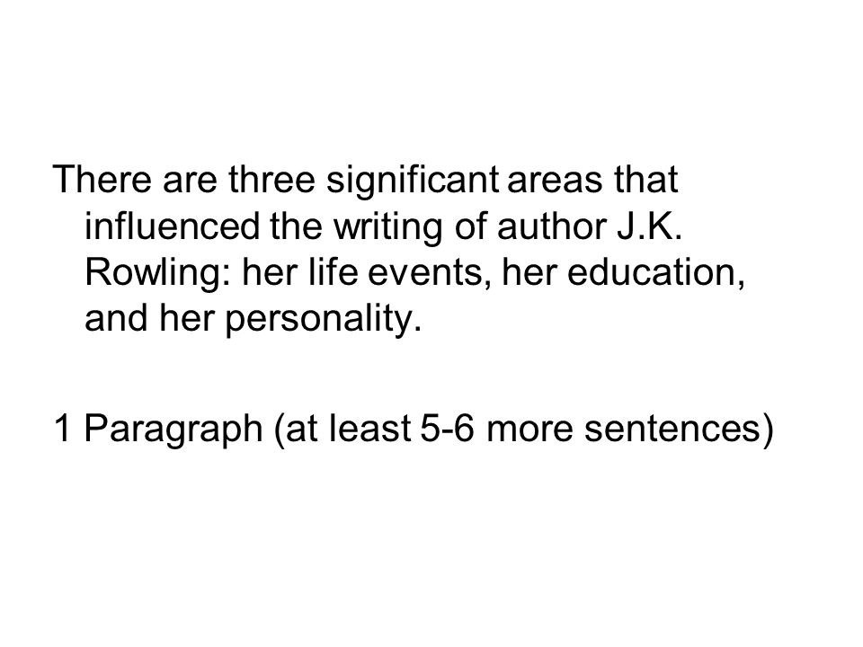 There are three significant areas that influenced the writing of author J.K. Rowling: her life events, her education, and her personality. 1 Paragraph