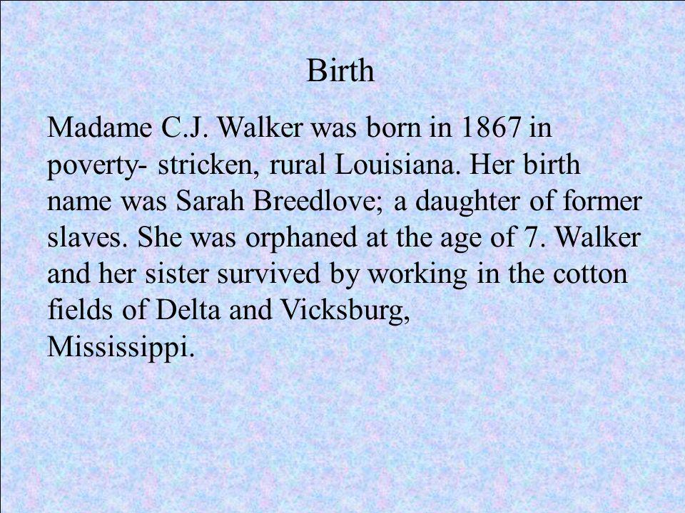 Birth Madame C.J. Walker was born in 1867 in poverty- stricken, rural Louisiana.
