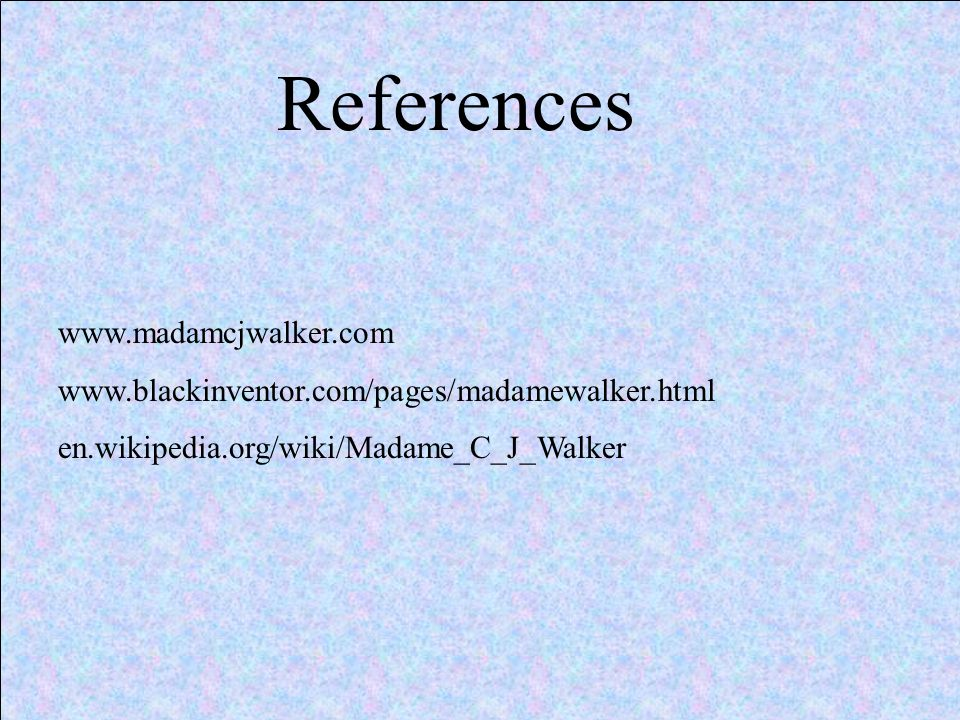 References www.madamcjwalker.com www.blackinventor.com/pages/madamewalker.html en.wikipedia.org/wiki/Madame_C_J_Walker