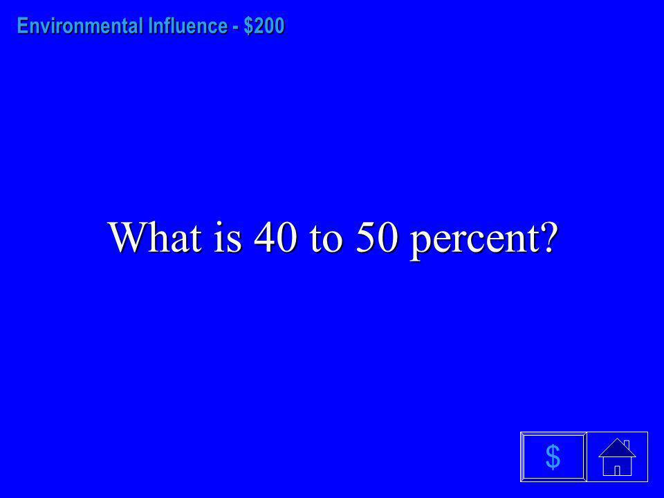 Environmental Influence - $100 What are Parents? $