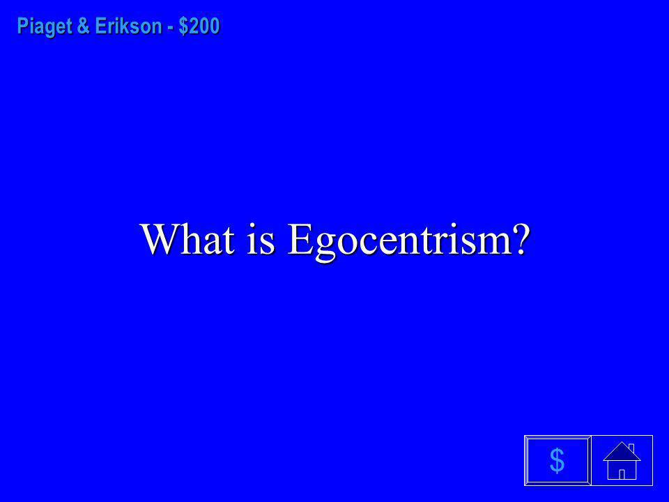 Piaget & Erikson $100 What are Sensorimotor, Preoperational, Concrete Operational and Formal Operational.