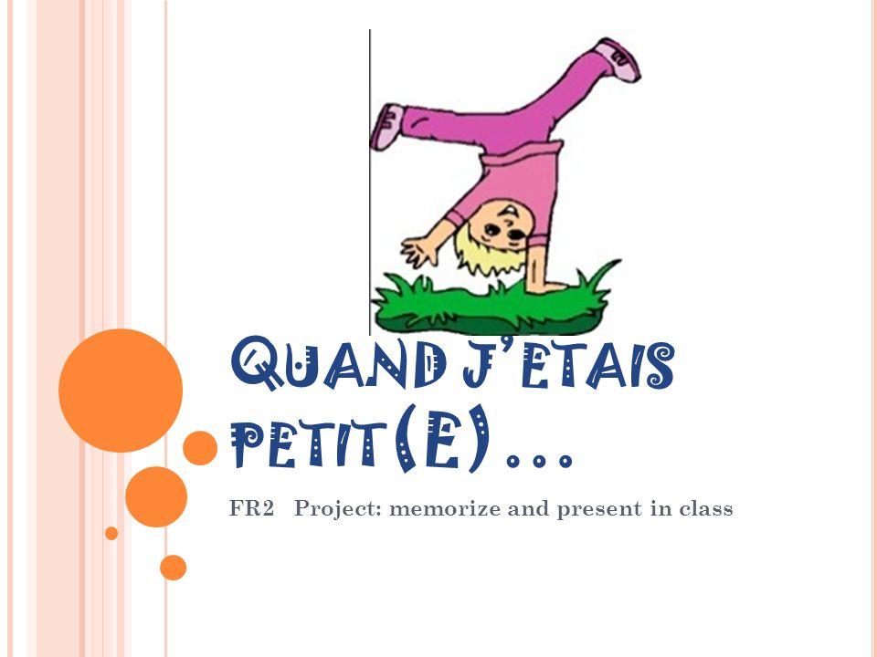 Q UAND J ' ETAIS PETIT (E)… FR2 Project: memorize and present in class