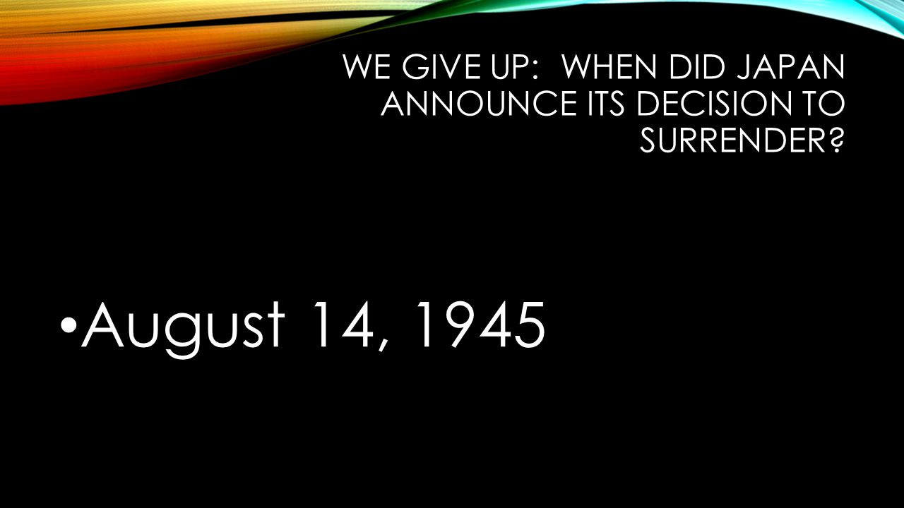 WE GIVE UP: WHEN DID JAPAN ANNOUNCE ITS DECISION TO SURRENDER August 14, 1945
