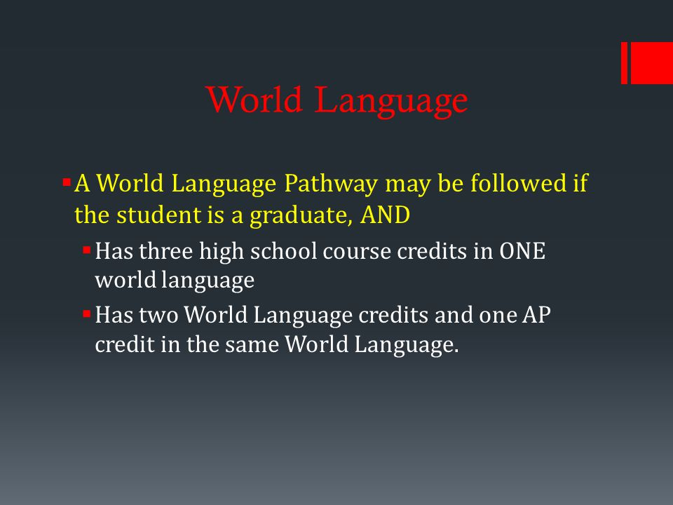 World Language  A World Language Pathway may be followed if the student is a graduate, AND  Has three high school course credits in ONE world language  Has two World Language credits and one AP credit in the same World Language.