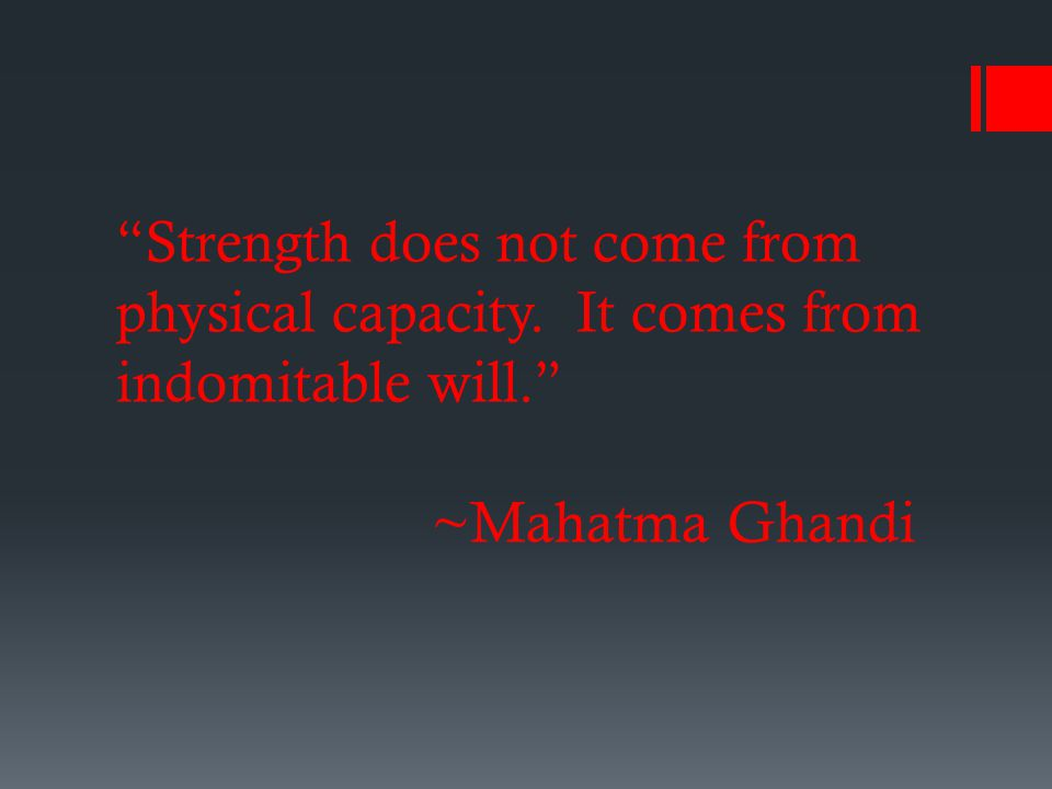 Strength does not come from physical capacity. It comes from indomitable will. ~Mahatma Ghandi