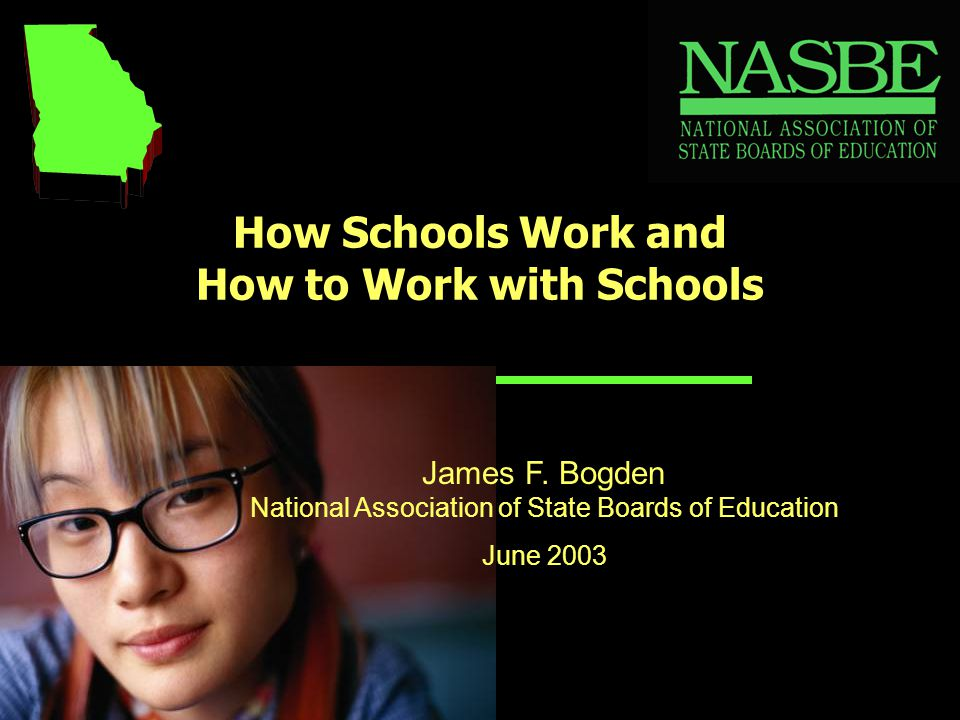 How Schools Work and How to Work with Schools James F. Bogden National Association of State Boards of Education June 2003