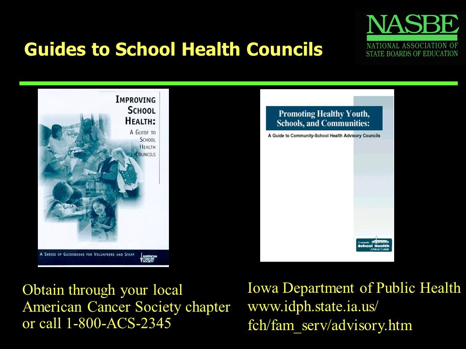 Guides to School Health Councils Obtain through your local American Cancer Society chapter or call 1-800-ACS-2345 Iowa Department of Public Health www.idph.state.ia.us/ fch/fam_serv/advisory.htm