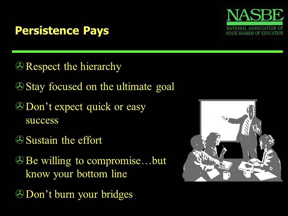Persistence Pays >Respect the hierarchy >Stay focused on the ultimate goal >Don't expect quick or easy success >Sustain the effort >Be willing to comp