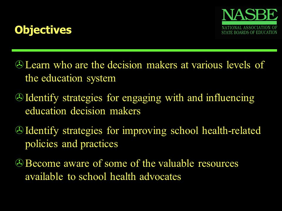 Objectives >Learn who are the decision makers at various levels of the education system >Identify strategies for engaging with and influencing education decision makers >Identify strategies for improving school health-related policies and practices >Become aware of some of the valuable resources available to school health advocates