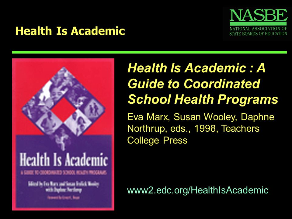 Health Is Academic www2.edc.org/HealthIsAcademic Health Is Academic : A Guide to Coordinated School Health Programs Eva Marx, Susan Wooley, Daphne Northrup, eds., 1998, Teachers College Press