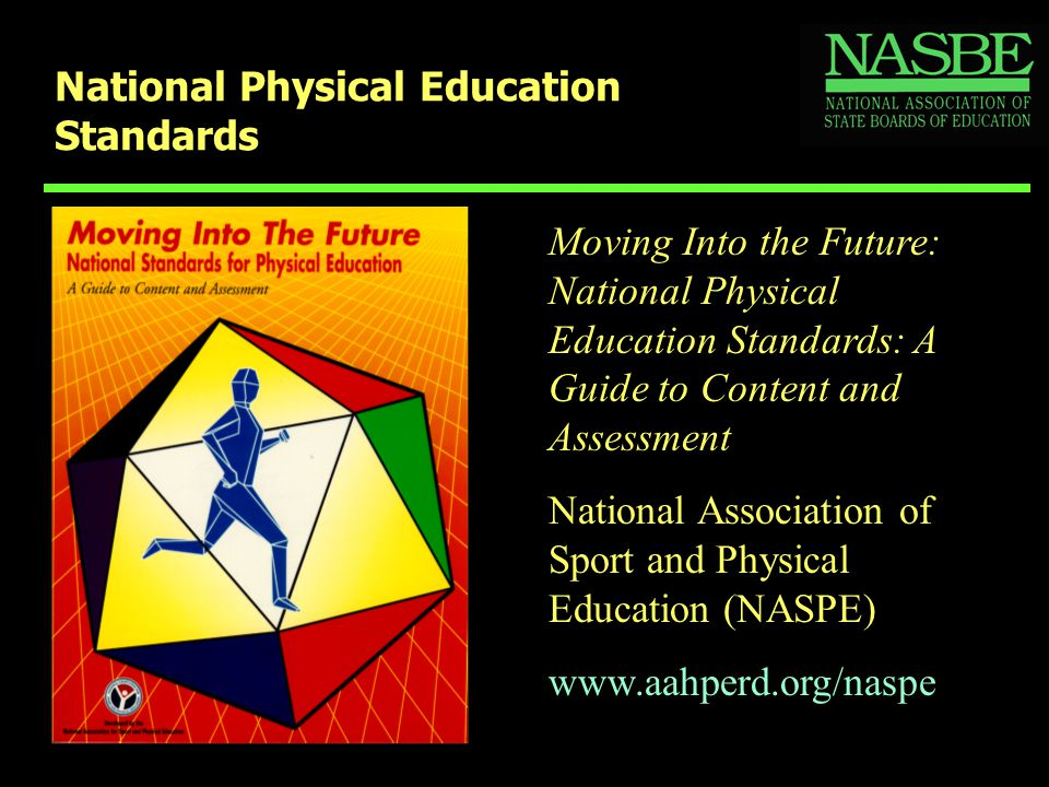 National Physical Education Standards Moving Into the Future: National Physical Education Standards: A Guide to Content and Assessment National Association of Sport and Physical Education (NASPE) www.aahperd.org/naspe